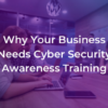 Why Your Business Needs Cyber Security Awareness Training