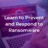 Learn to prevent and respond to ransomware