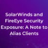 SolarWinds and FireEye Security Exposure: A Note to Alias Clients