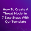 How To Create A Threat Model in 7 Easy Steps With Our Template