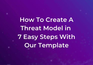 How To Create A Threat Model in 7 Easy Steps With Our Threat Model Template